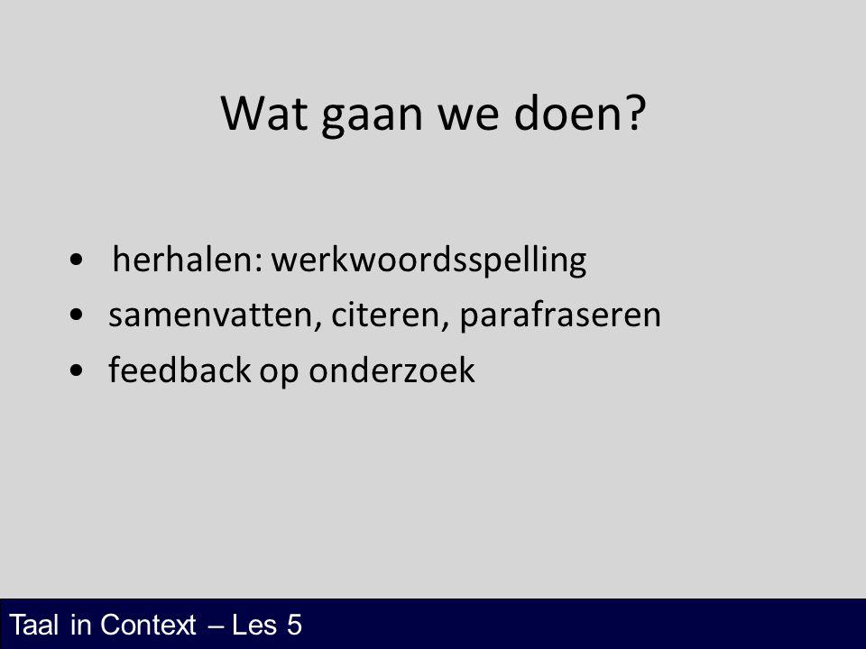Taal in Context – Les 5 Wat gaan we doen? herhalen: werkwoordsspelling samenvatten, citeren, parafraseren feedback op onderzoek