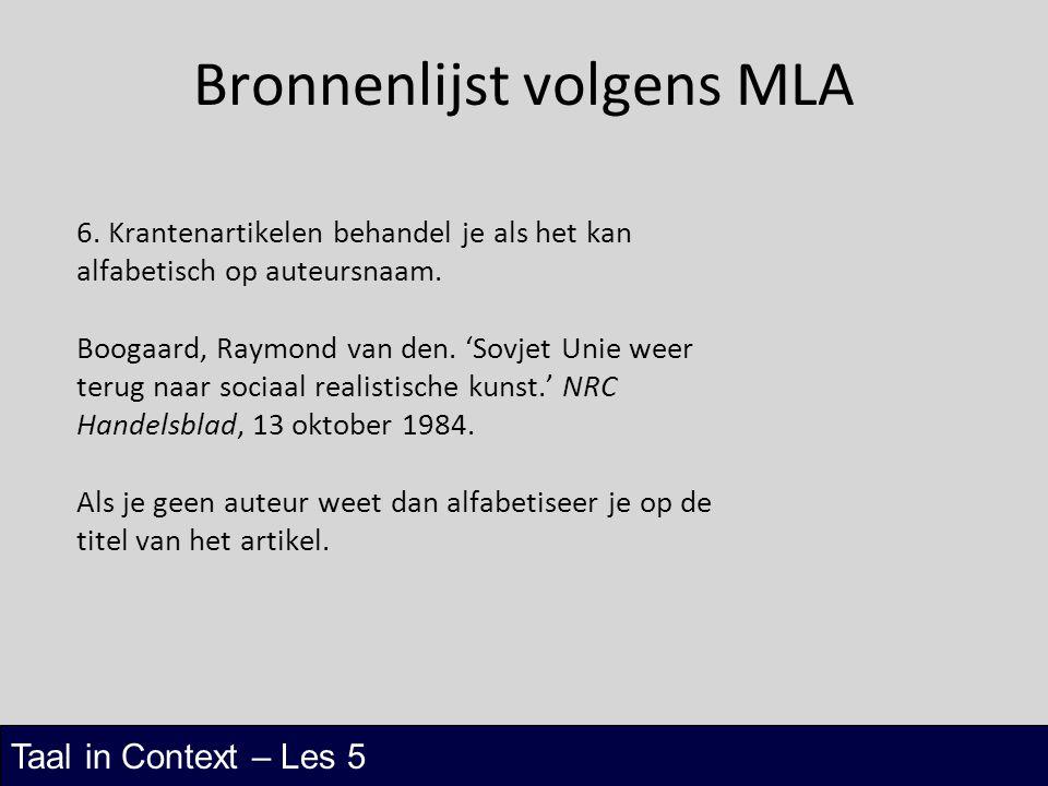 Taal in Context – Les 5 Bronnenlijst volgens MLA 6. Krantenartikelen behandel je als het kan alfabetisch op auteursnaam. Boogaard, Raymond van den. 'S