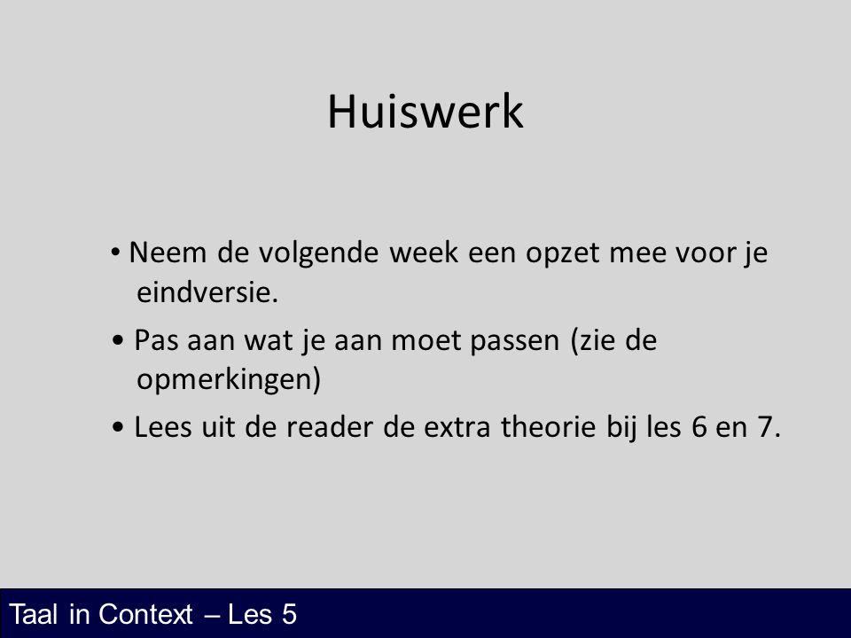 Taal in Context – Les 5 Huiswerk Neem de volgende week een opzet mee voor je eindversie. Pas aan wat je aan moet passen (zie de opmerkingen) Lees uit