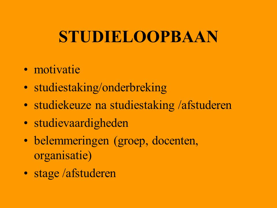 STUDIELOOPBAAN motivatie studiestaking/onderbreking studiekeuze na studiestaking /afstuderen studievaardigheden belemmeringen (groep, docenten, organisatie) stage /afstuderen