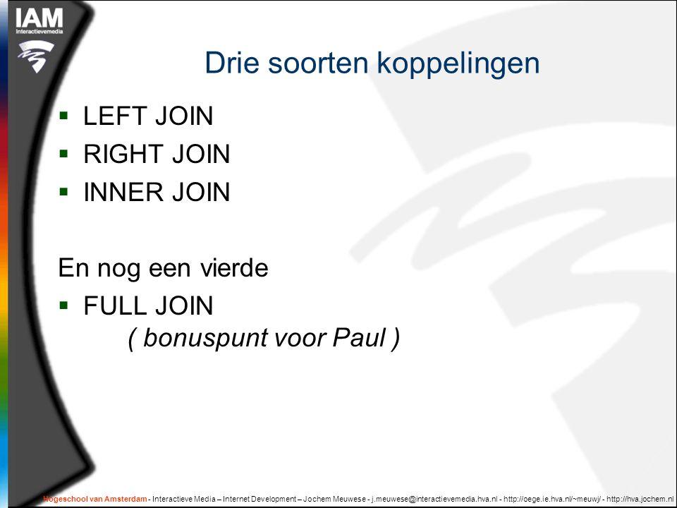 Hogeschool van Amsterdam - Interactieve Media – Internet Development – Jochem Meuwese - j.meuwese@interactievemedia.hva.nl - http://oege.ie.hva.nl/~meuwj/ - http://hva.jochem.nl Drie soorten koppelingen  LEFT JOIN  RIGHT JOIN  INNER JOIN En nog een vierde  FULL JOIN ( bonuspunt voor Paul )