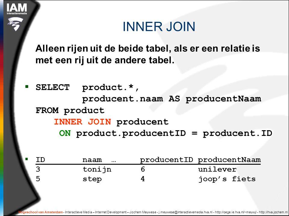 Hogeschool van Amsterdam - Interactieve Media – Internet Development – Jochem Meuwese - j.meuwese@interactievemedia.hva.nl - http://oege.ie.hva.nl/~meuwj/ - http://hva.jochem.nl INNER JOIN Alleen rijen uit de beide tabel, als er een relatie is met een rij uit de andere tabel.