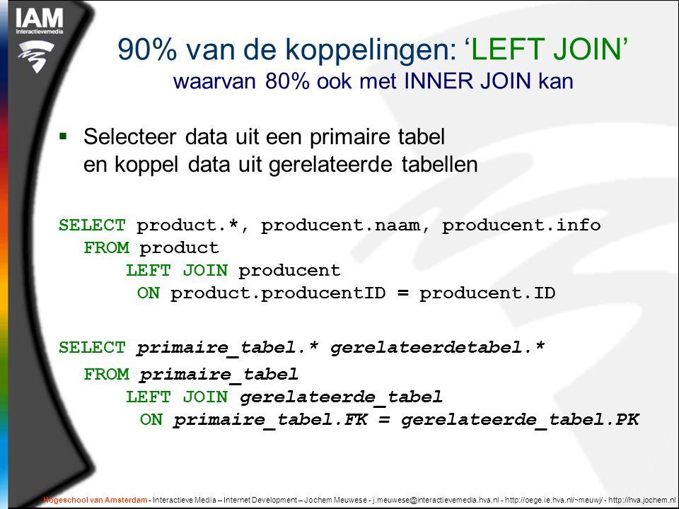 Hogeschool van Amsterdam - Interactieve Media – Internet Development – Jochem Meuwese - j.meuwese@interactievemedia.hva.nl - http://oege.ie.hva.nl/~meuwj/ - http://hva.jochem.nl 90% van de koppelingen: 'LEFT JOIN' waarvan 80% ook met INNER JOIN kan  Selecteer data uit een primaire tabel en koppel data uit gerelateerde tabellen SELECT product.*, producent.naam, producent.info FROM product LEFT JOIN producent ON product.producentID = producent.ID SELECT primaire_tabel.* gerelateerdetabel.* FROM primaire_tabel LEFT JOIN gerelateerde_tabel ON primaire_tabel.FK = gerelateerde_tabel.PK
