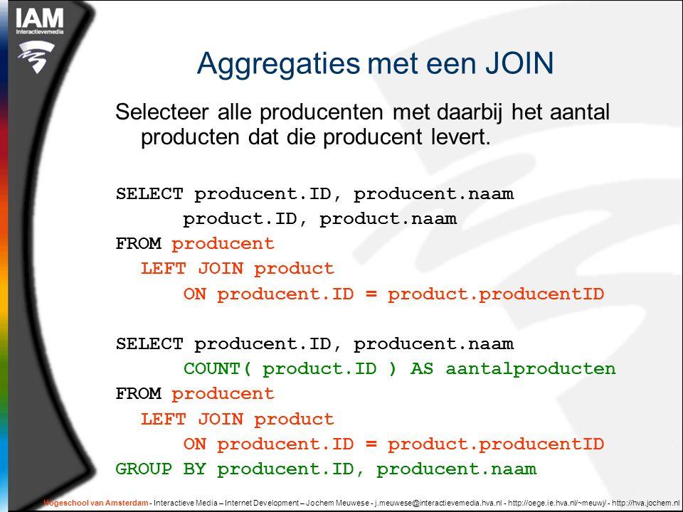Hogeschool van Amsterdam - Interactieve Media – Internet Development – Jochem Meuwese - j.meuwese@interactievemedia.hva.nl - http://oege.ie.hva.nl/~meuwj/ - http://hva.jochem.nl Aggregaties met een JOIN Selecteer alle producenten met daarbij het aantal producten dat die producent levert.