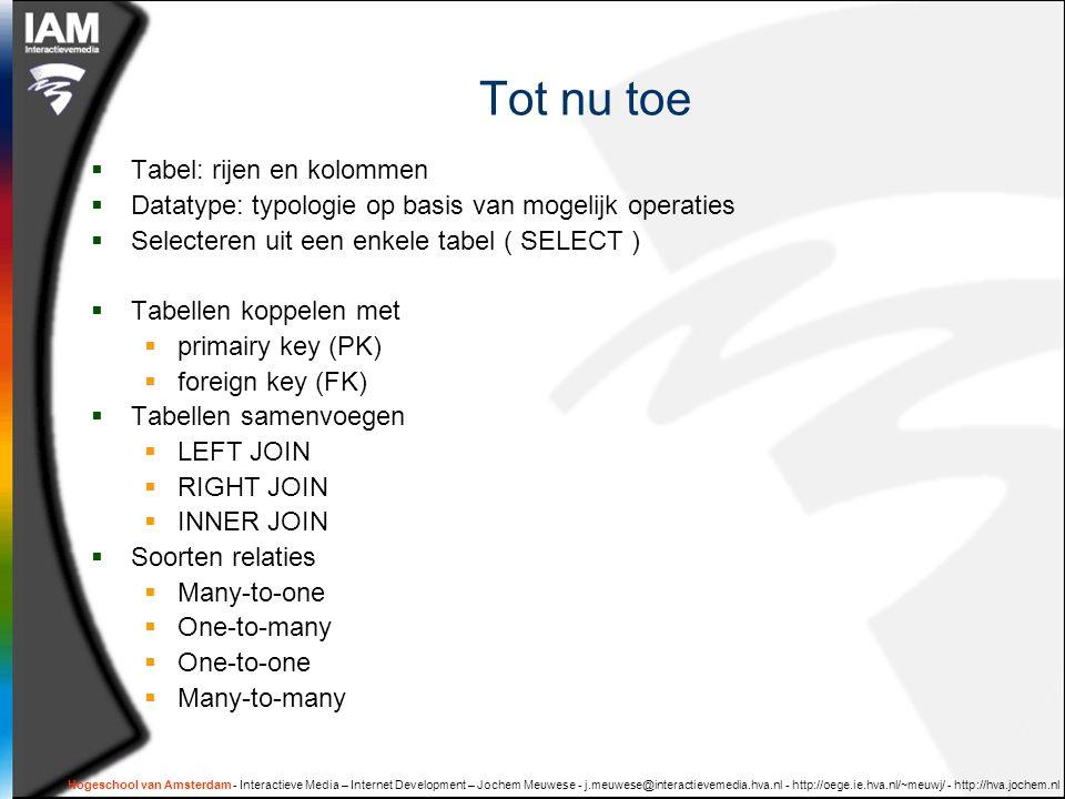 Hogeschool van Amsterdam - Interactieve Media – Internet Development – Jochem Meuwese - j.meuwese@interactievemedia.hva.nl - http://oege.ie.hva.nl/~meuwj/ - http://hva.jochem.nl Tot nu toe  Tabel: rijen en kolommen  Datatype: typologie op basis van mogelijk operaties  Selecteren uit een enkele tabel ( SELECT )  Tabellen koppelen met  primairy key (PK)  foreign key (FK)  Tabellen samenvoegen  LEFT JOIN  RIGHT JOIN  INNER JOIN  Soorten relaties  Many-to-one  One-to-many  One-to-one  Many-to-many