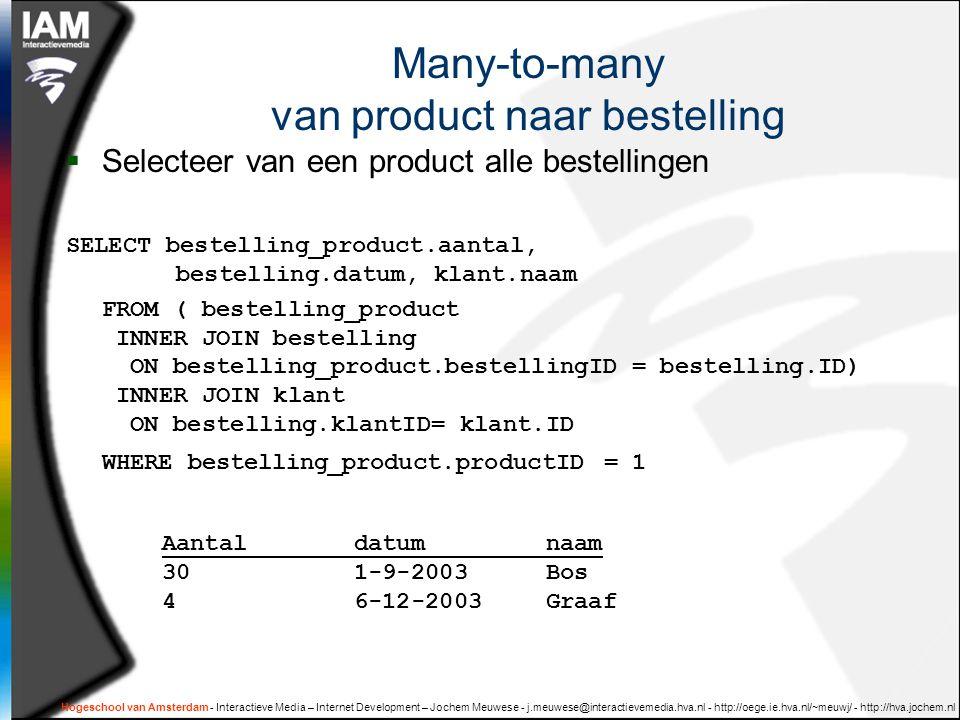 Hogeschool van Amsterdam - Interactieve Media – Internet Development – Jochem Meuwese - j.meuwese@interactievemedia.hva.nl - http://oege.ie.hva.nl/~meuwj/ - http://hva.jochem.nl Many-to-many van product naar bestelling  Selecteer van een product alle bestellingen SELECT bestelling_product.aantal, bestelling.datum, klant.naam FROM ( bestelling_product INNER JOIN bestelling ON bestelling_product.bestellingID = bestelling.ID) INNER JOIN klant ON bestelling.klantID= klant.ID WHERE bestelling_product.productID = 1 Aantaldatumnaam 301-9-2003Bos 46-12-2003Graaf