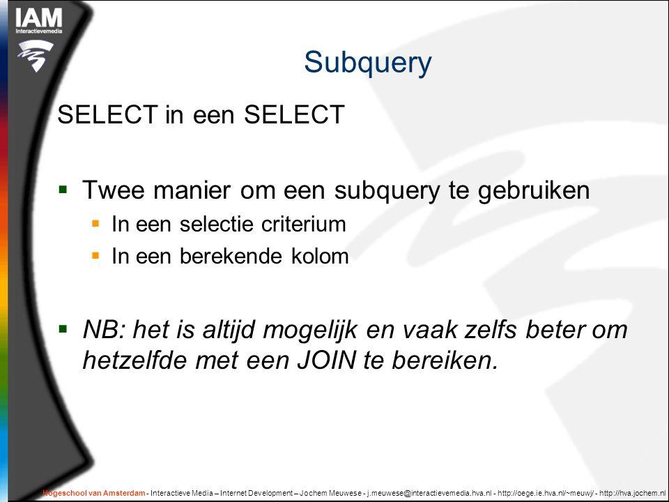 Hogeschool van Amsterdam - Interactieve Media – Internet Development – Jochem Meuwese - j.meuwese@interactievemedia.hva.nl - http://oege.ie.hva.nl/~meuwj/ - http://hva.jochem.nl Subquery SELECT in een SELECT  Twee manier om een subquery te gebruiken  In een selectie criterium  In een berekende kolom  NB: het is altijd mogelijk en vaak zelfs beter om hetzelfde met een JOIN te bereiken.