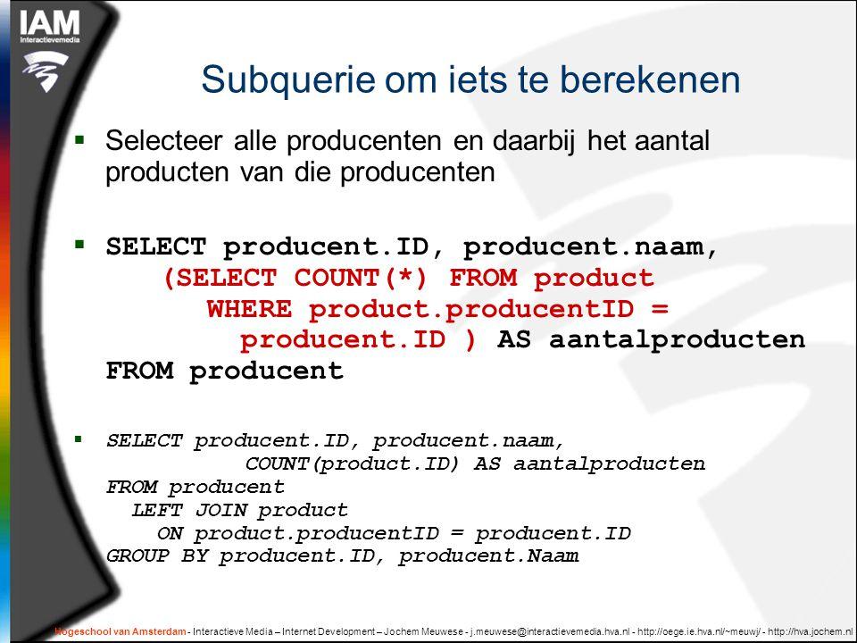 Hogeschool van Amsterdam - Interactieve Media – Internet Development – Jochem Meuwese - j.meuwese@interactievemedia.hva.nl - http://oege.ie.hva.nl/~meuwj/ - http://hva.jochem.nl Subquerie om iets te berekenen  Selecteer alle producenten en daarbij het aantal producten van die producenten  SELECT producent.ID, producent.naam, (SELECT COUNT(*) FROM product WHERE product.producentID = producent.ID ) AS aantalproducten FROM producent  SELECT producent.ID, producent.naam, COUNT(product.ID) AS aantalproducten FROM producent LEFT JOIN product ON product.producentID = producent.ID GROUP BY producent.ID, producent.Naam