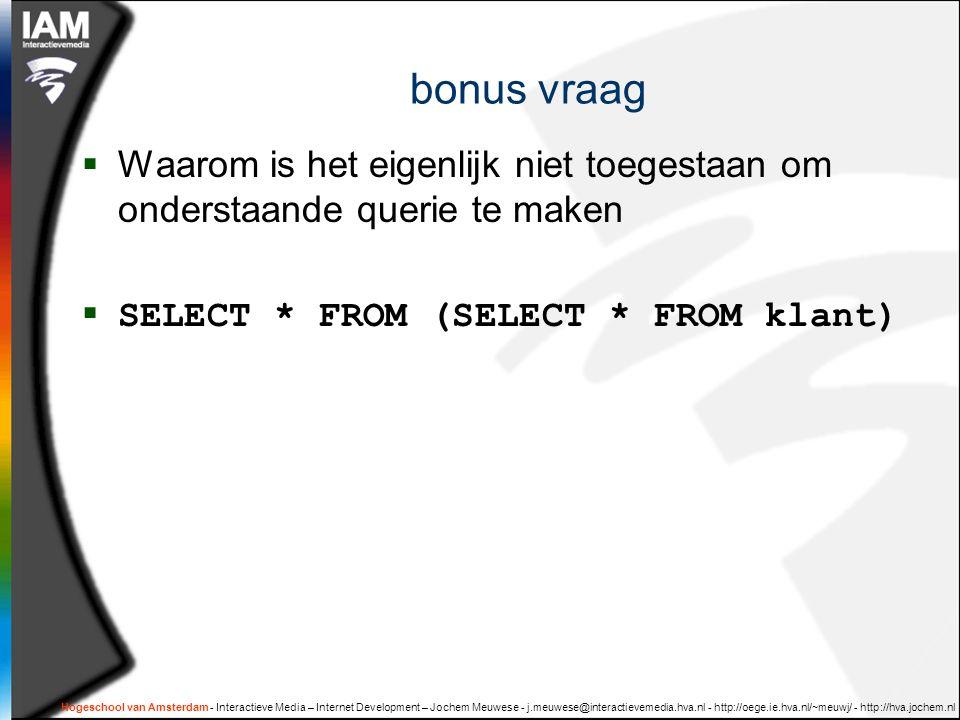 Hogeschool van Amsterdam - Interactieve Media – Internet Development – Jochem Meuwese - j.meuwese@interactievemedia.hva.nl - http://oege.ie.hva.nl/~meuwj/ - http://hva.jochem.nl bonus vraag  Waarom is het eigenlijk niet toegestaan om onderstaande querie te maken  SELECT * FROM (SELECT * FROM klant)