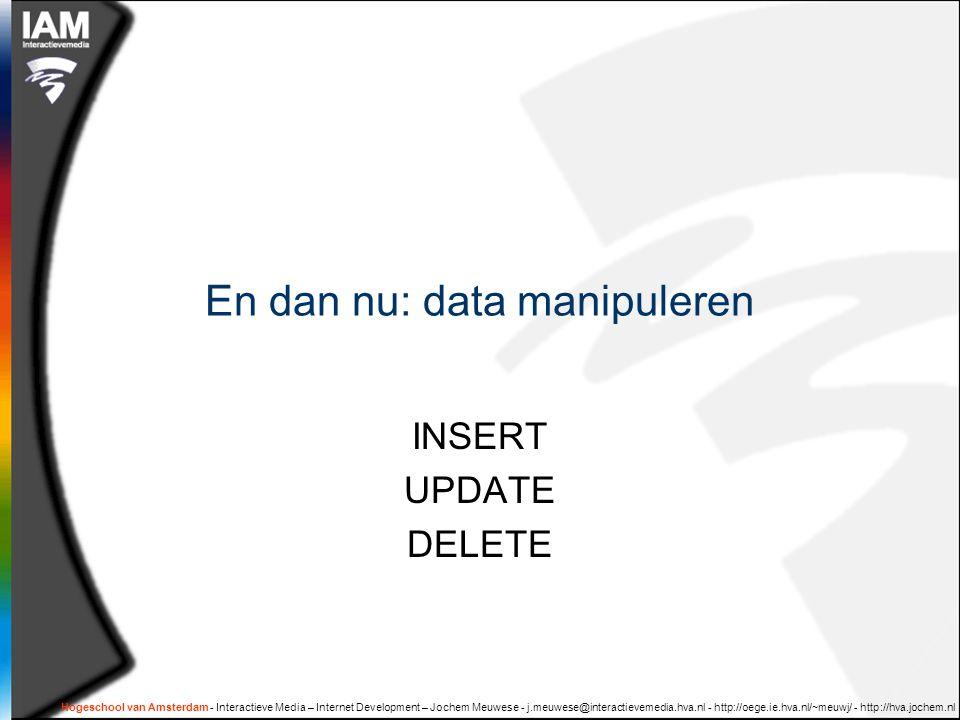 Hogeschool van Amsterdam - Interactieve Media – Internet Development – Jochem Meuwese - j.meuwese@interactievemedia.hva.nl - http://oege.ie.hva.nl/~meuwj/ - http://hva.jochem.nl En dan nu: data manipuleren INSERT UPDATE DELETE