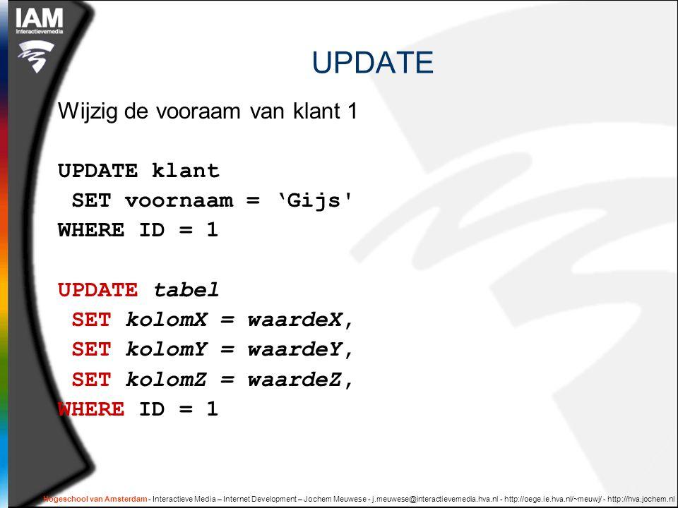 Hogeschool van Amsterdam - Interactieve Media – Internet Development – Jochem Meuwese - j.meuwese@interactievemedia.hva.nl - http://oege.ie.hva.nl/~meuwj/ - http://hva.jochem.nl UPDATE Wijzig de vooraam van klant 1 UPDATE klant SET voornaam = 'Gijs WHERE ID = 1 UPDATE tabel SET kolomX = waardeX, SET kolomY = waardeY, SET kolomZ = waardeZ, WHERE ID = 1