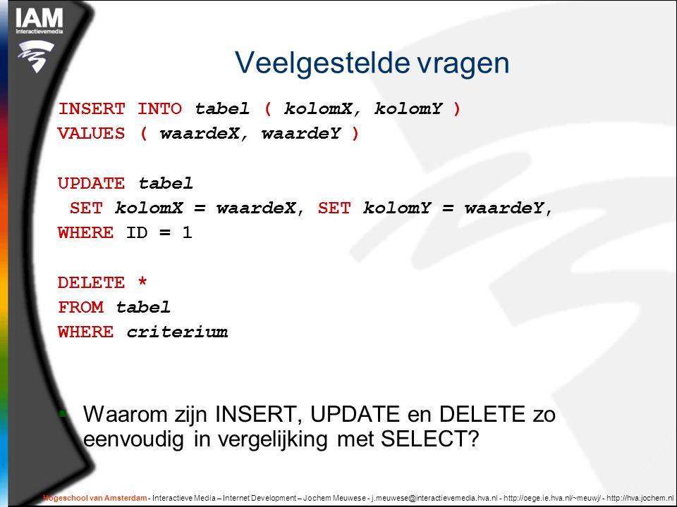 Hogeschool van Amsterdam - Interactieve Media – Internet Development – Jochem Meuwese - j.meuwese@interactievemedia.hva.nl - http://oege.ie.hva.nl/~meuwj/ - http://hva.jochem.nl Veelgestelde vragen INSERT INTO tabel ( kolomX, kolomY ) VALUES ( waardeX, waardeY ) UPDATE tabel SET kolomX = waardeX, SET kolomY = waardeY, WHERE ID = 1 DELETE * FROM tabel WHERE criterium  Waarom zijn INSERT, UPDATE en DELETE zo eenvoudig in vergelijking met SELECT