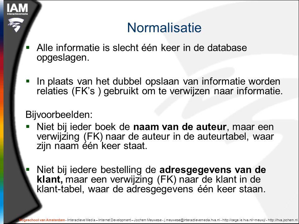Hogeschool van Amsterdam - Interactieve Media – Internet Development – Jochem Meuwese - j.meuwese@interactievemedia.hva.nl - http://oege.ie.hva.nl/~meuwj/ - http://hva.jochem.nl Normalisatie  Alle informatie is slecht één keer in de database opgeslagen.