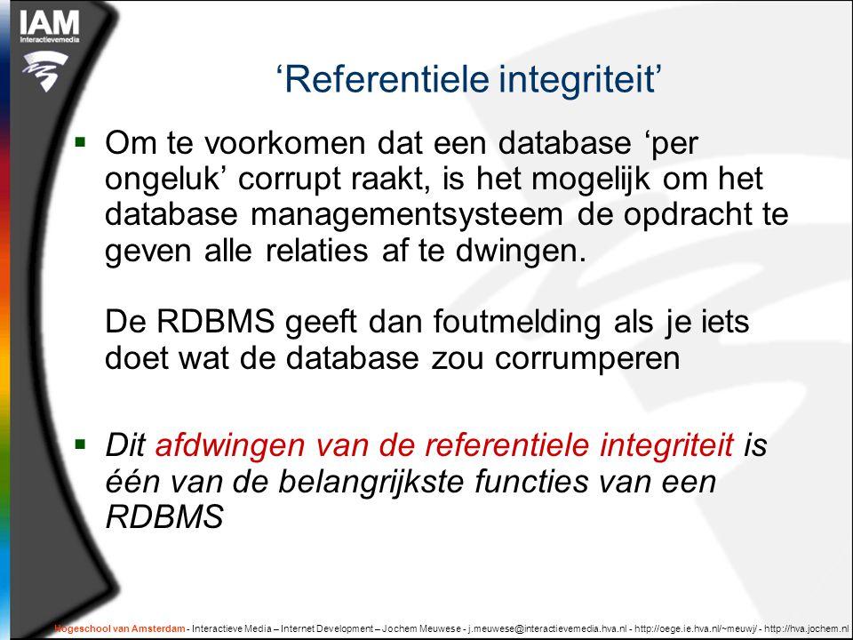 Hogeschool van Amsterdam - Interactieve Media – Internet Development – Jochem Meuwese - j.meuwese@interactievemedia.hva.nl - http://oege.ie.hva.nl/~meuwj/ - http://hva.jochem.nl 'Referentiele integriteit'  Om te voorkomen dat een database 'per ongeluk' corrupt raakt, is het mogelijk om het database managementsysteem de opdracht te geven alle relaties af te dwingen.
