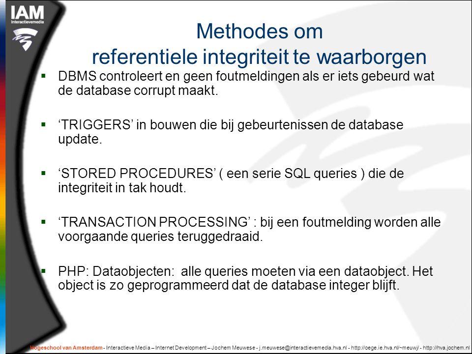 Hogeschool van Amsterdam - Interactieve Media – Internet Development – Jochem Meuwese - j.meuwese@interactievemedia.hva.nl - http://oege.ie.hva.nl/~meuwj/ - http://hva.jochem.nl Methodes om referentiele integriteit te waarborgen  DBMS controleert en geen foutmeldingen als er iets gebeurd wat de database corrupt maakt.