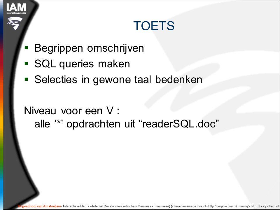 Hogeschool van Amsterdam - Interactieve Media – Internet Development – Jochem Meuwese - j.meuwese@interactievemedia.hva.nl - http://oege.ie.hva.nl/~meuwj/ - http://hva.jochem.nl TOETS  Begrippen omschrijven  SQL queries maken  Selecties in gewone taal bedenken Niveau voor een V : alle '*' opdrachten uit readerSQL.doc