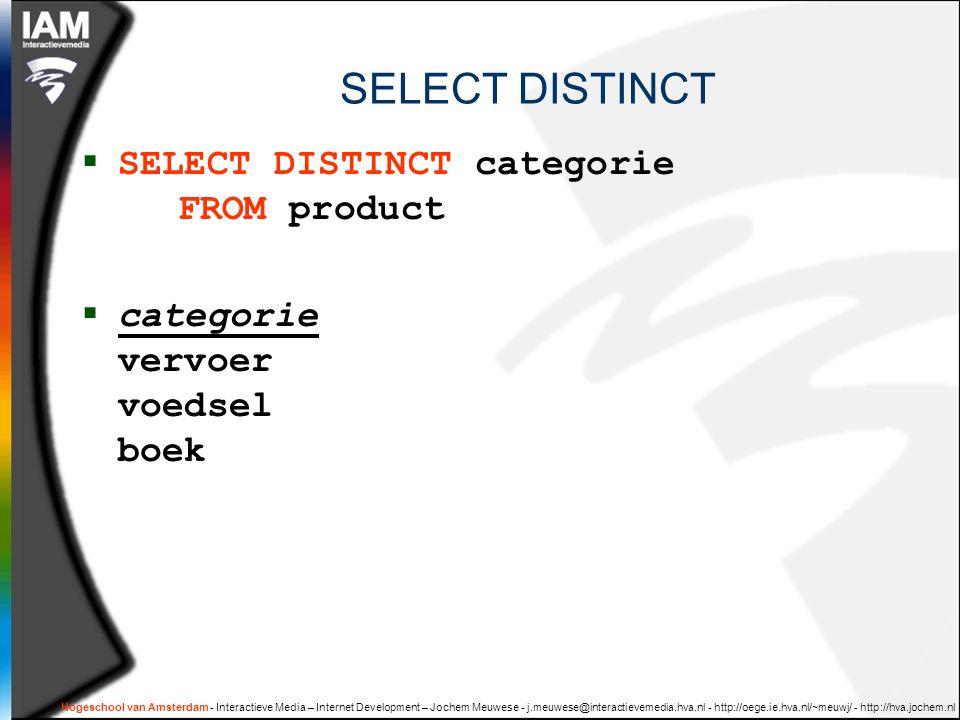 Hogeschool van Amsterdam - Interactieve Media – Internet Development – Jochem Meuwese - j.meuwese@interactievemedia.hva.nl - http://oege.ie.hva.nl/~meuwj/ - http://hva.jochem.nl SELECT DISTINCT  SELECT DISTINCT categorie FROM product  categorie vervoer voedsel boek