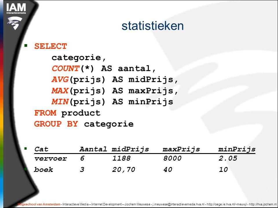 Hogeschool van Amsterdam - Interactieve Media – Internet Development – Jochem Meuwese - j.meuwese@interactievemedia.hva.nl - http://oege.ie.hva.nl/~meuwj/ - http://hva.jochem.nl statistieken  SELECT categorie, COUNT(*) AS aantal, AVG(prijs) AS midPrijs, MAX(prijs) AS maxPrijs, MIN(prijs) AS minPrijs FROM product GROUP BY categorie  Cat Aantal midPrijs maxPrijs minPrijs vervoer 6 118880002.05  boek 3 20,704010