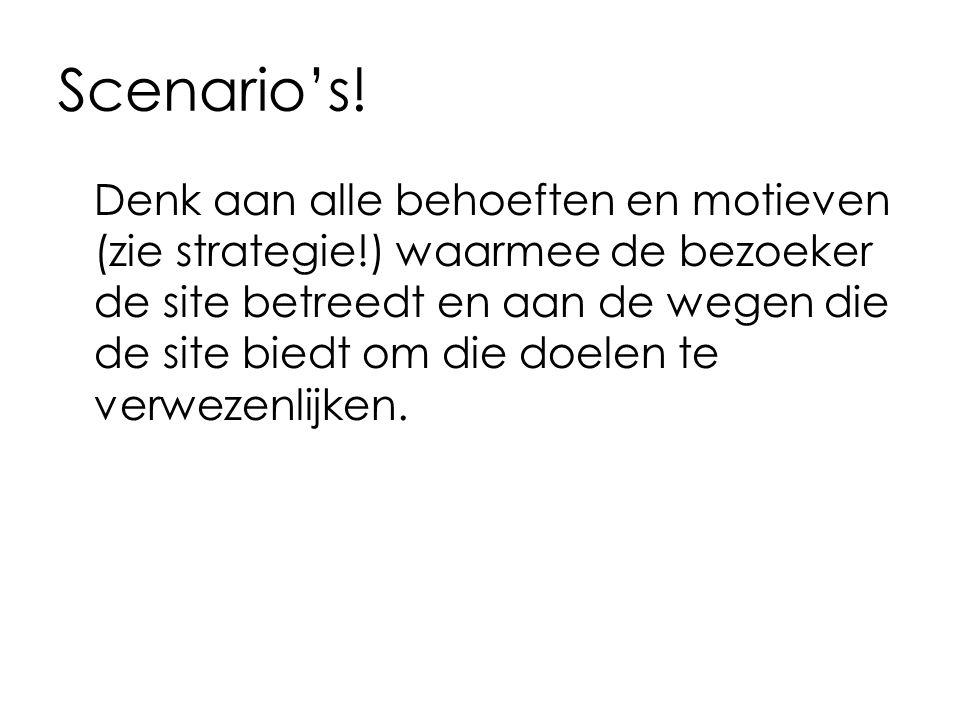 Scenario's! Denk aan alle behoeften en motieven (zie strategie!) waarmee de bezoeker de site betreedt en aan de wegen die de site biedt om die doelen