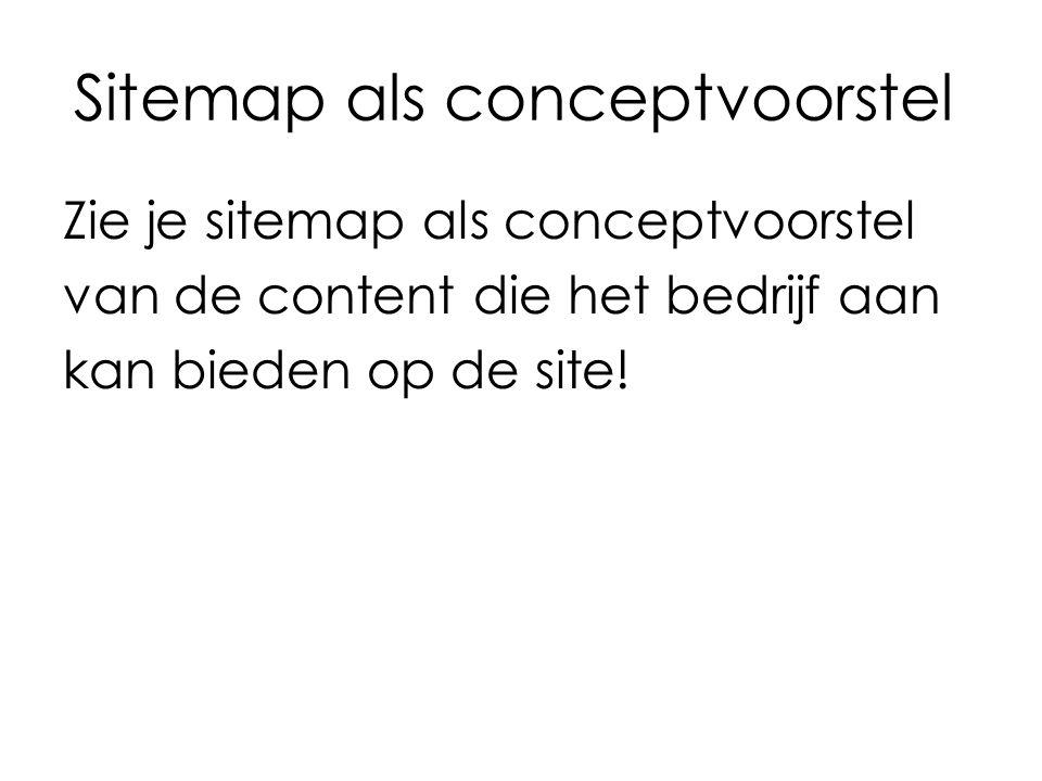 Sitemap als conceptvoorstel Zie je sitemap als conceptvoorstel van de content die het bedrijf aan kan bieden op de site!