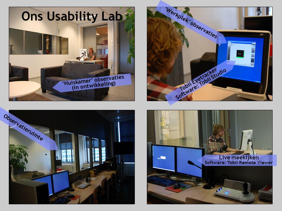 'Huiskamer' observaties (in ontwikkeling) 'Werkplek' observaties Observatieruimte Live meekijken Software: Tobii Remote Viewer Ons Usability Lab Tobii Eyetracker Software: Tobii Studio
