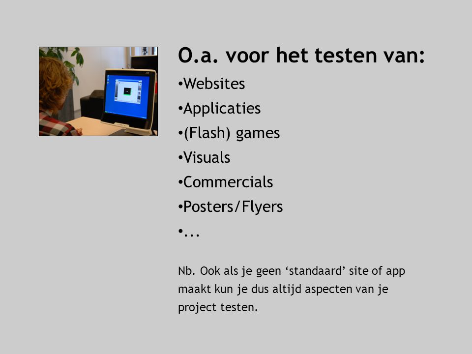 O.a. voor het testen van: Websites Applicaties (Flash) games Visuals Commercials Posters/Flyers... Nb. Ook als je geen 'standaard' site of app maakt k
