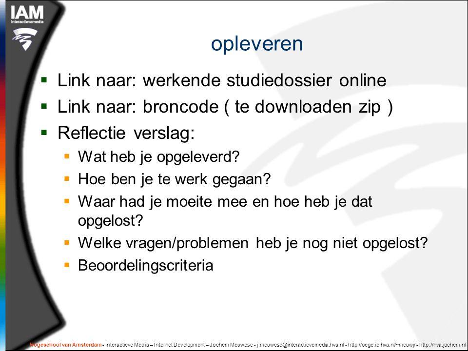 Hogeschool van Amsterdam - Interactieve Media – Internet Development – Jochem Meuwese - j.meuwese@interactievemedia.hva.nl - http://oege.ie.hva.nl/~meuwj/ - http://hva.jochem.nl opleveren  Link naar: werkende studiedossier online  Link naar: broncode ( te downloaden zip )  Reflectie verslag:  Wat heb je opgeleverd.