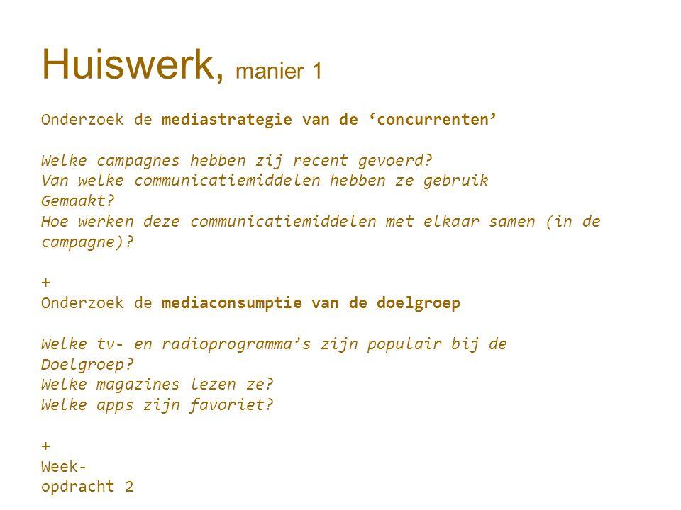 Huiswerk, manier 1 Onderzoek de mediastrategie van de 'concurrenten' Welke campagnes hebben zij recent gevoerd.