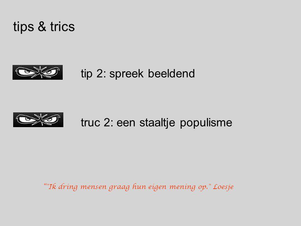 tips & trics tip 2: spreek beeldend truc 2: een staaltje populisme Ik dring mensen graag hun eigen mening op. Loesje