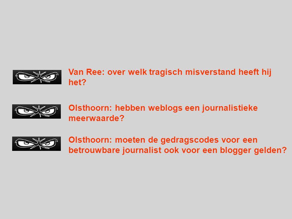 Van Ree: over welk tragisch misverstand heeft hij het? Olsthoorn: hebben weblogs een journalistieke meerwaarde? Olsthoorn: moeten de gedragscodes voor