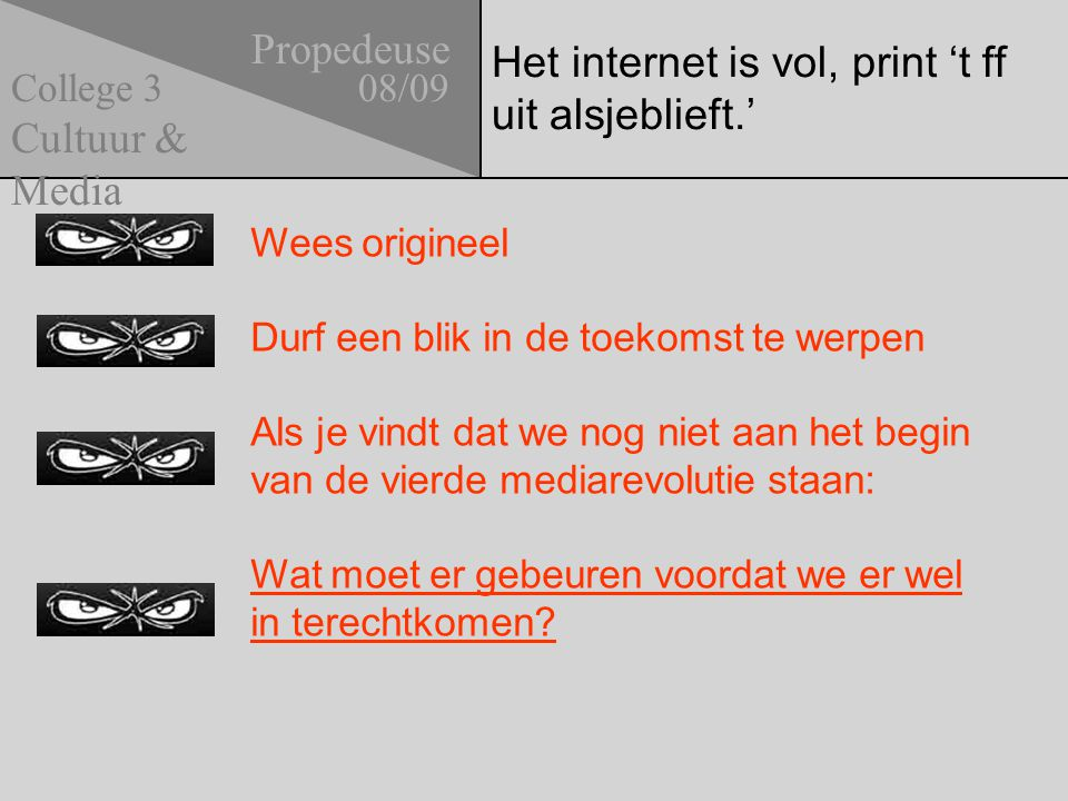 Het internet is vol, print 't ff uit alsjeblieft.' Propedeuse 08/09 Cultuur & Media College 3 Wees origineel Durf een blik in de toekomst te werpen Als je vindt dat we nog niet aan het begin van de vierde mediarevolutie staan: Wat moet er gebeuren voordat we er wel in terechtkomen