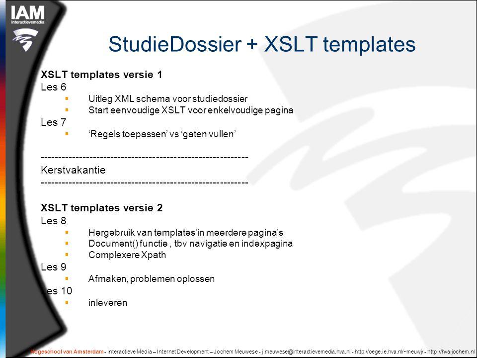 Hogeschool van Amsterdam - Interactieve Media – Internet Development – Jochem Meuwese - j.meuwese@interactievemedia.hva.nl - http://oege.ie.hva.nl/~meuwj/ - http://hva.jochem.nl StudieDossier + XSLT templates XSLT templates versie 1 Les 6  Uitleg XML schema voor studiedossier  Start eenvoudige XSLT voor enkelvoudige pagina Les 7  'Regels toepassen' vs 'gaten vullen' ----------------------------------------------------------- Kerstvakantie ----------------------------------------------------------- XSLT templates versie 2 Les 8  Hergebruik van templates'in meerdere pagina's  Document() functie, tbv navigatie en indexpagina  Complexere Xpath Les 9  Afmaken, problemen oplossen Les 10  inleveren