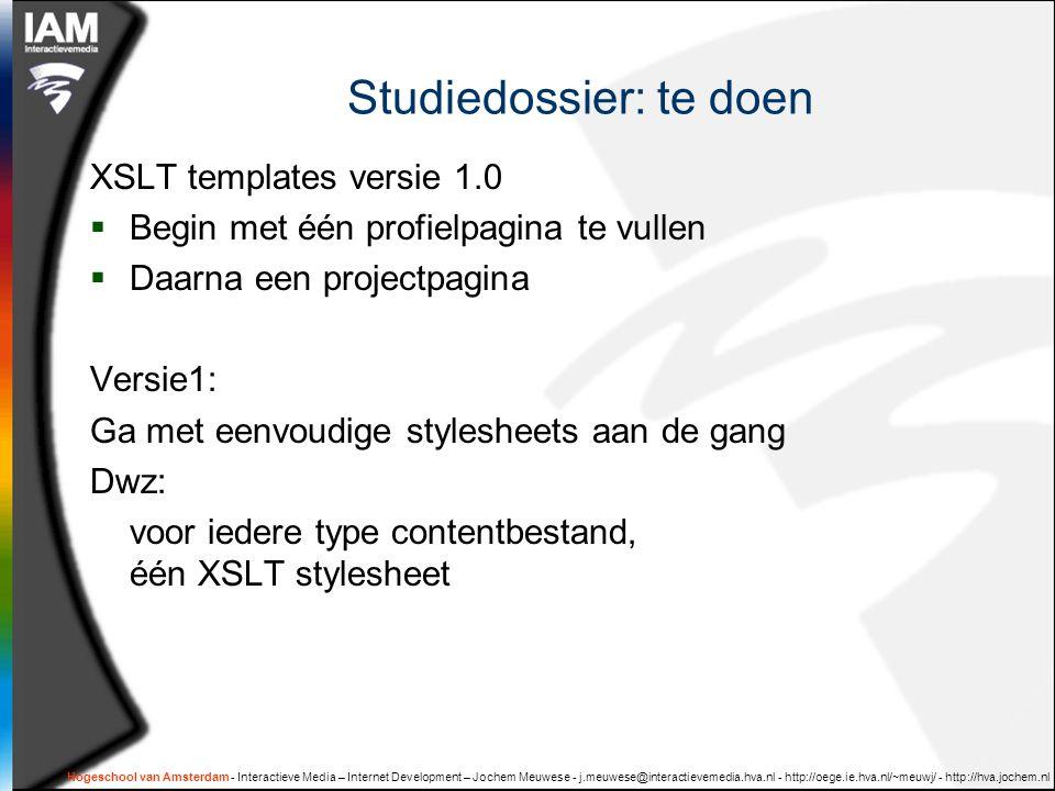 Hogeschool van Amsterdam - Interactieve Media – Internet Development – Jochem Meuwese - j.meuwese@interactievemedia.hva.nl - http://oege.ie.hva.nl/~meuwj/ - http://hva.jochem.nl Studiedossier: te doen XSLT templates versie 1.0  Begin met één profielpagina te vullen  Daarna een projectpagina Versie1: Ga met eenvoudige stylesheets aan de gang Dwz: voor iedere type contentbestand, één XSLT stylesheet