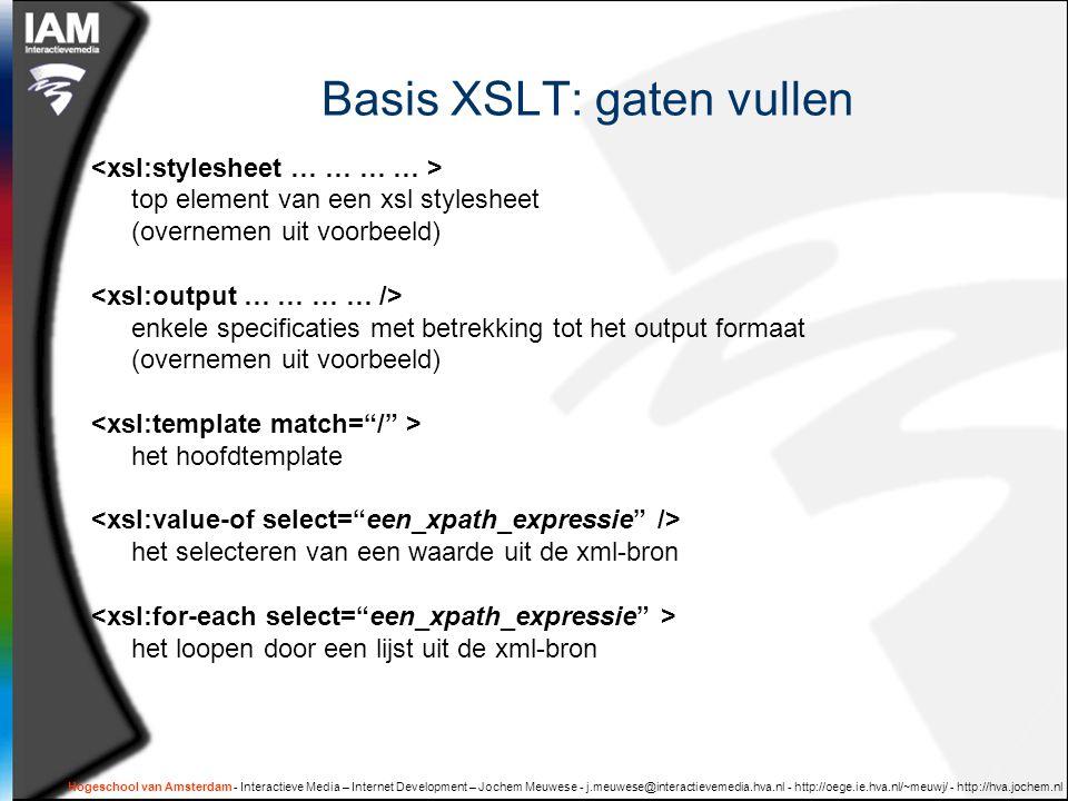 Hogeschool van Amsterdam - Interactieve Media – Internet Development – Jochem Meuwese - j.meuwese@interactievemedia.hva.nl - http://oege.ie.hva.nl/~meuwj/ - http://hva.jochem.nl Basis XSLT: gaten vullen top element van een xsl stylesheet (overnemen uit voorbeeld) enkele specificaties met betrekking tot het output formaat (overnemen uit voorbeeld) het hoofdtemplate het selecteren van een waarde uit de xml-bron het loopen door een lijst uit de xml-bron