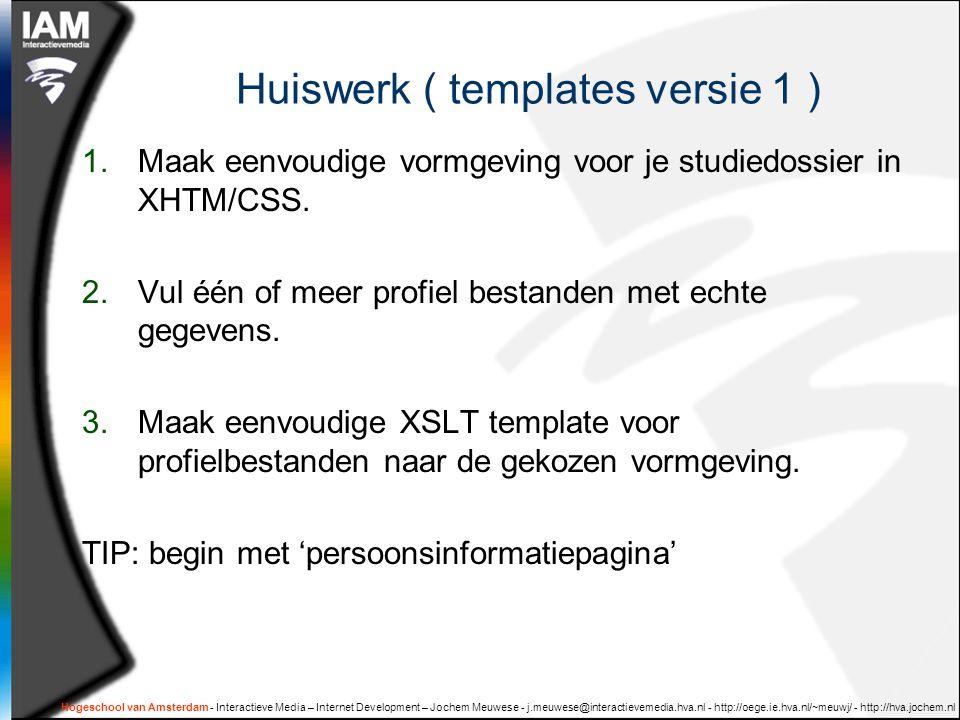 Hogeschool van Amsterdam - Interactieve Media – Internet Development – Jochem Meuwese - j.meuwese@interactievemedia.hva.nl - http://oege.ie.hva.nl/~meuwj/ - http://hva.jochem.nl Huiswerk ( templates versie 1 ) 1.Maak eenvoudige vormgeving voor je studiedossier in XHTM/CSS.
