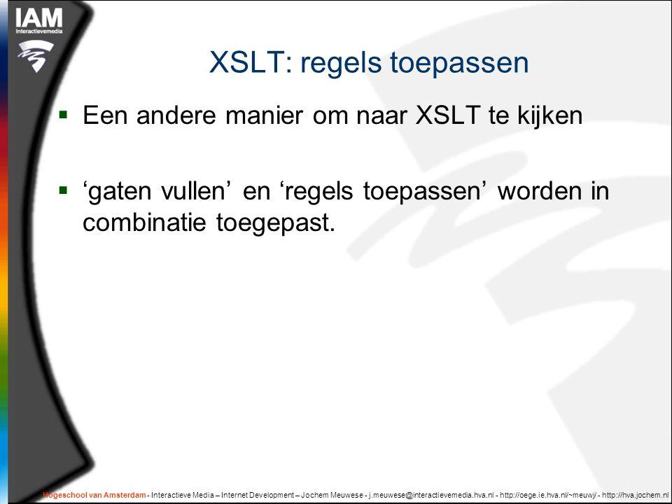 Hogeschool van Amsterdam - Interactieve Media – Internet Development – Jochem Meuwese - j.meuwese@interactievemedia.hva.nl - http://oege.ie.hva.nl/~meuwj/ - http://hva.jochem.nl XSLT: regels toepassen  Een andere manier om naar XSLT te kijken  'gaten vullen' en 'regels toepassen' worden in combinatie toegepast.