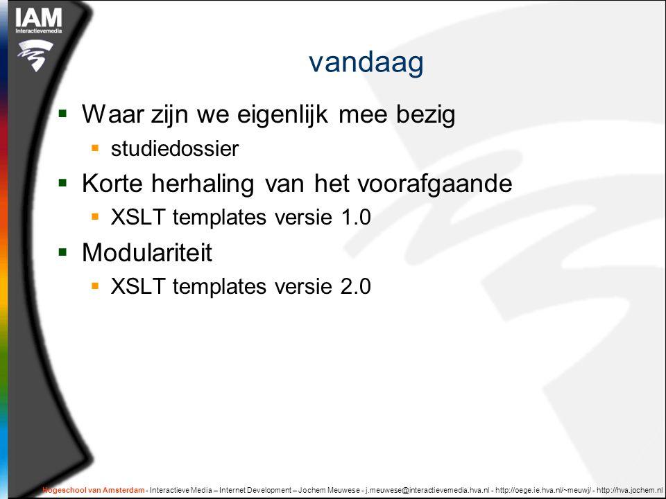 Hogeschool van Amsterdam - Interactieve Media – Internet Development – Jochem Meuwese - j.meuwese@interactievemedia.hva.nl - http://oege.ie.hva.nl/~meuwj/ - http://hva.jochem.nl vandaag  Waar zijn we eigenlijk mee bezig  studiedossier  Korte herhaling van het voorafgaande  XSLT templates versie 1.0  Modulariteit  XSLT templates versie 2.0