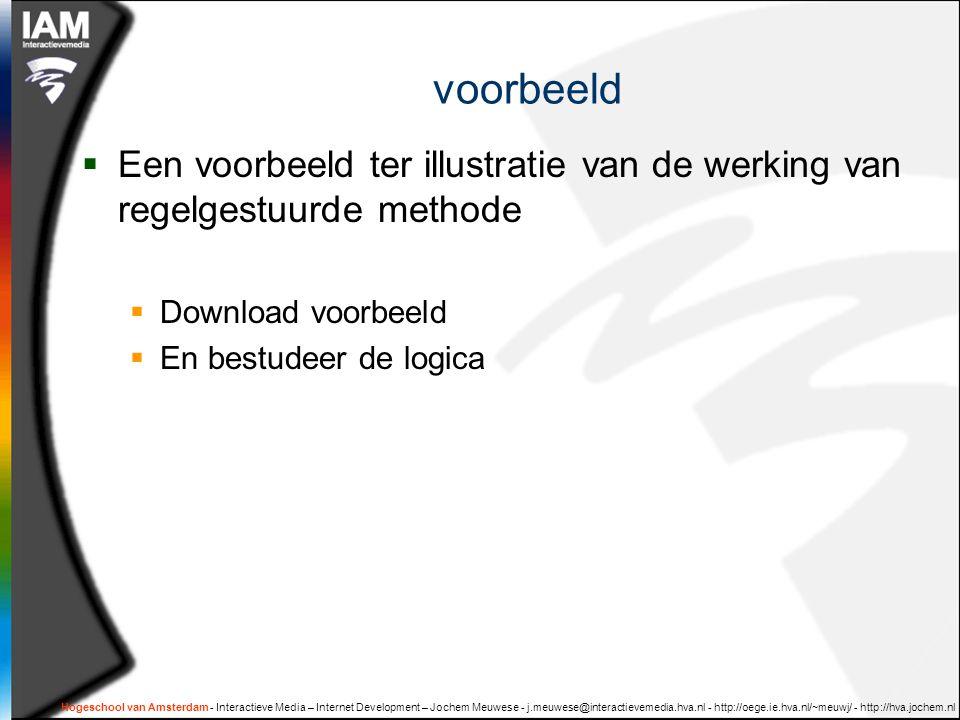 Hogeschool van Amsterdam - Interactieve Media – Internet Development – Jochem Meuwese - j.meuwese@interactievemedia.hva.nl - http://oege.ie.hva.nl/~meuwj/ - http://hva.jochem.nl voorbeeld  Een voorbeeld ter illustratie van de werking van regelgestuurde methode  Download voorbeeld  En bestudeer de logica