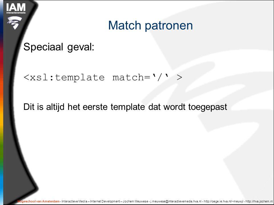 Hogeschool van Amsterdam - Interactieve Media – Internet Development – Jochem Meuwese - j.meuwese@interactievemedia.hva.nl - http://oege.ie.hva.nl/~meuwj/ - http://hva.jochem.nl Match patronen Speciaal geval: Dit is altijd het eerste template dat wordt toegepast
