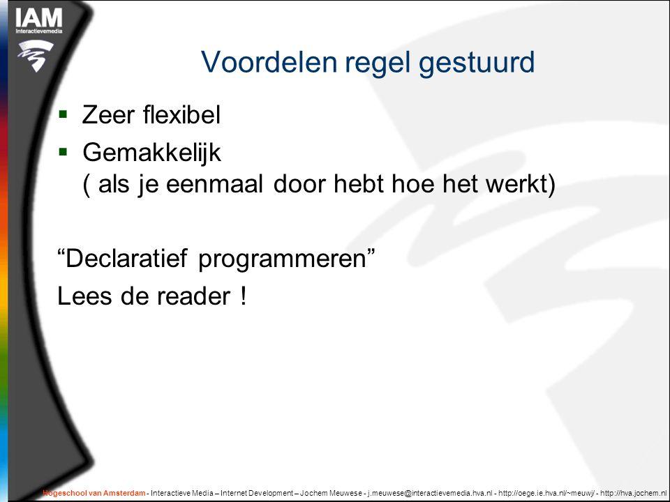 Hogeschool van Amsterdam - Interactieve Media – Internet Development – Jochem Meuwese - j.meuwese@interactievemedia.hva.nl - http://oege.ie.hva.nl/~meuwj/ - http://hva.jochem.nl Voordelen regel gestuurd  Zeer flexibel  Gemakkelijk ( als je eenmaal door hebt hoe het werkt) Declaratief programmeren Lees de reader !