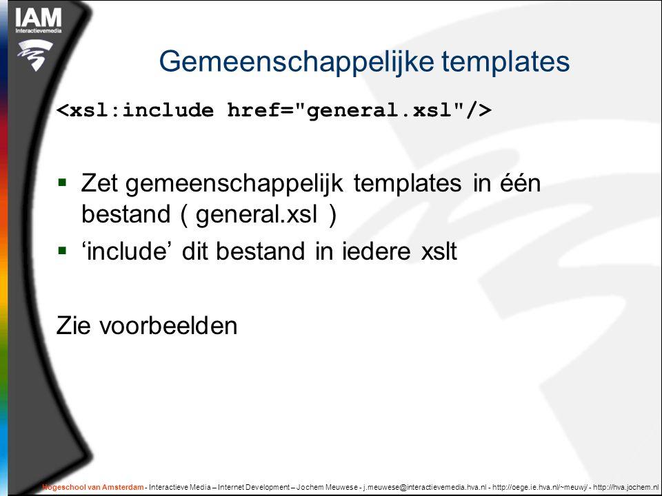 Hogeschool van Amsterdam - Interactieve Media – Internet Development – Jochem Meuwese - j.meuwese@interactievemedia.hva.nl - http://oege.ie.hva.nl/~meuwj/ - http://hva.jochem.nl Gemeenschappelijke templates  Zet gemeenschappelijk templates in één bestand ( general.xsl )  'include' dit bestand in iedere xslt Zie voorbeelden