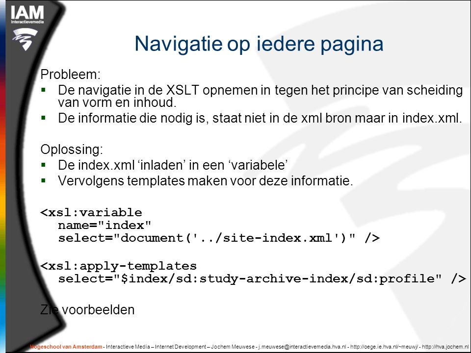 Hogeschool van Amsterdam - Interactieve Media – Internet Development – Jochem Meuwese - j.meuwese@interactievemedia.hva.nl - http://oege.ie.hva.nl/~meuwj/ - http://hva.jochem.nl Navigatie op iedere pagina Probleem:  De navigatie in de XSLT opnemen in tegen het principe van scheiding van vorm en inhoud.