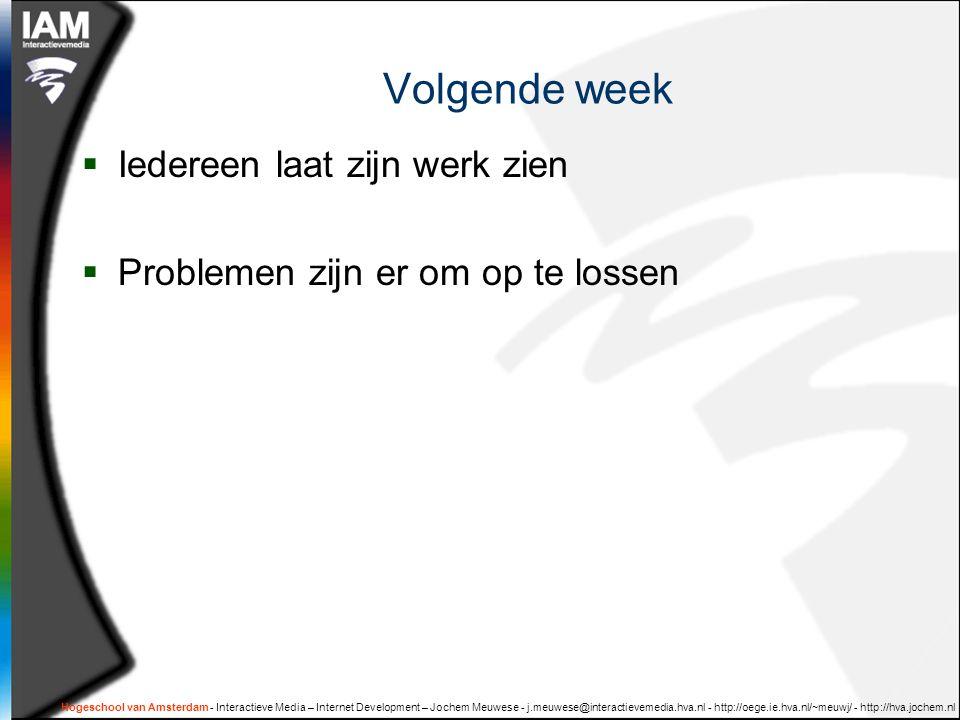 Hogeschool van Amsterdam - Interactieve Media – Internet Development – Jochem Meuwese - j.meuwese@interactievemedia.hva.nl - http://oege.ie.hva.nl/~meuwj/ - http://hva.jochem.nl Volgende week  Iedereen laat zijn werk zien  Problemen zijn er om op te lossen