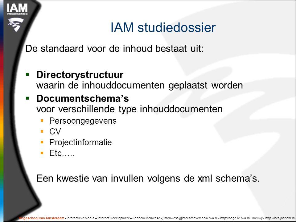 Hogeschool van Amsterdam - Interactieve Media – Internet Development – Jochem Meuwese - j.meuwese@interactievemedia.hva.nl - http://oege.ie.hva.nl/~meuwj/ - http://hva.jochem.nl IAM studiedossier De standaard voor de inhoud bestaat uit:  Directorystructuur waarin de inhouddocumenten geplaatst worden  Documentschema's voor verschillende type inhouddocumenten  Persoongegevens  CV  Projectinformatie  Etc…..