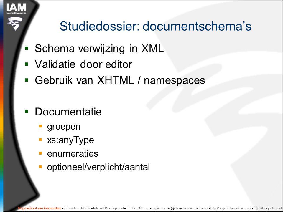 Hogeschool van Amsterdam - Interactieve Media – Internet Development – Jochem Meuwese - j.meuwese@interactievemedia.hva.nl - http://oege.ie.hva.nl/~meuwj/ - http://hva.jochem.nl Studiedossier: documentschema's  Schema verwijzing in XML  Validatie door editor  Gebruik van XHTML / namespaces  Documentatie  groepen  xs:anyType  enumeraties  optioneel/verplicht/aantal