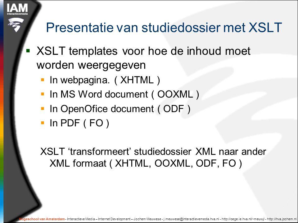 Hogeschool van Amsterdam - Interactieve Media – Internet Development – Jochem Meuwese - j.meuwese@interactievemedia.hva.nl - http://oege.ie.hva.nl/~meuwj/ - http://hva.jochem.nl Presentatie van studiedossier met XSLT  XSLT templates voor hoe de inhoud moet worden weergegeven  In webpagina.