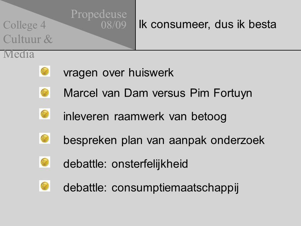 Ik consumeer, dus ik besta Propedeuse 08/09 Cultuur & Media College 4 vragen over huiswerk bespreken plan van aanpak onderzoek debattle: onsterfelijkheid debattle: consumptiemaatschappij inleveren raamwerk van betoog Marcel van Dam versus Pim Fortuyn