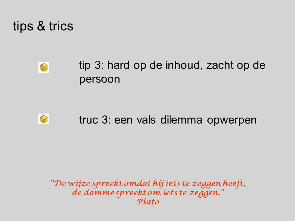 tips & trics tip 3: hard op de inhoud, zacht op de persoon truc 3: een vals dilemma opwerpen De wijze spreekt omdat hij iets te zeggen heeft, de domme spreekt om iets te zeggen. Plato