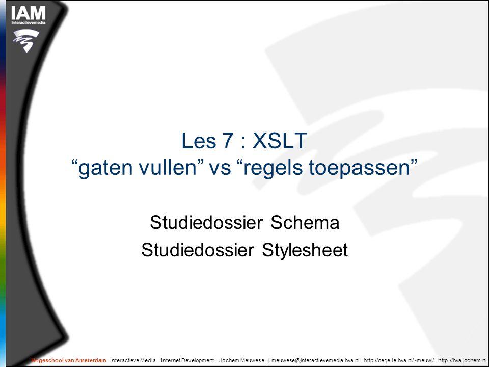 Hogeschool van Amsterdam - Interactieve Media – Internet Development – Jochem Meuwese - j.meuwese@interactievemedia.hva.nl - http://oege.ie.hva.nl/~meuwj/ - http://hva.jochem.nl Les 7 : XSLT gaten vullen vs regels toepassen Studiedossier Schema Studiedossier Stylesheet