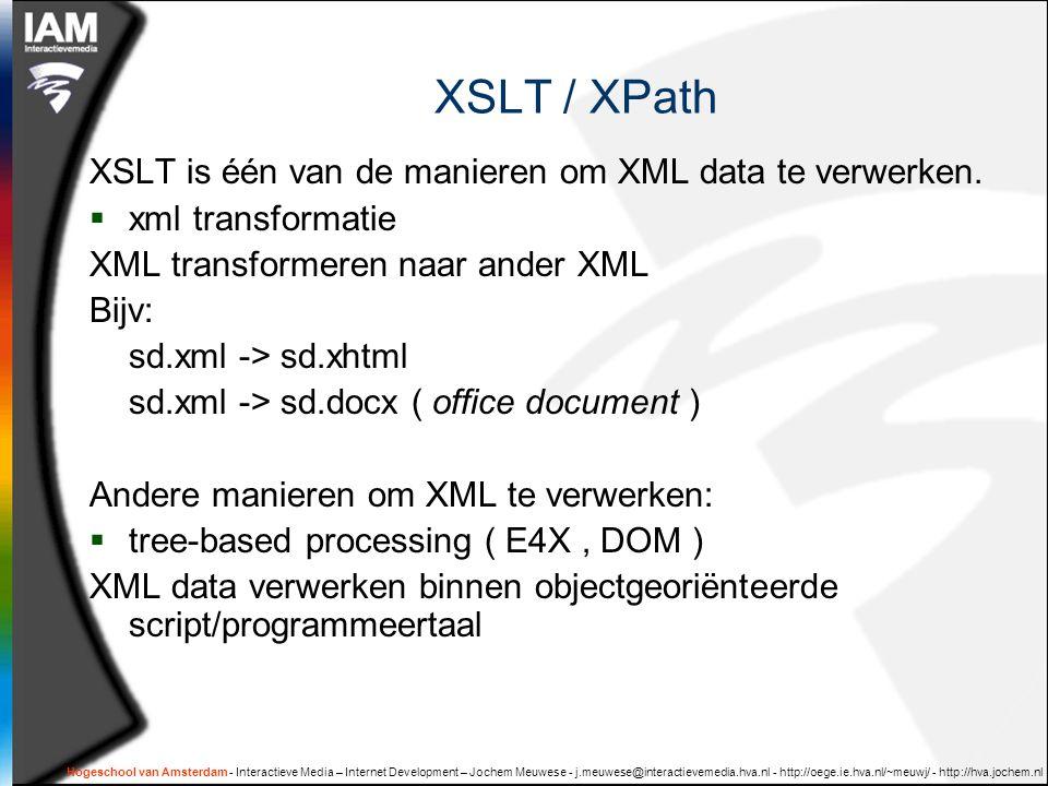 Hogeschool van Amsterdam - Interactieve Media – Internet Development – Jochem Meuwese - j.meuwese@interactievemedia.hva.nl - http://oege.ie.hva.nl/~meuwj/ - http://hva.jochem.nl XSLT / XPath XSLT is één van de manieren om XML data te verwerken.